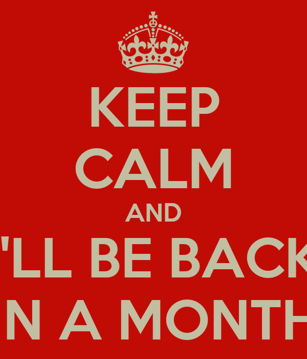 KEEP CALM AND I'LL BE BACK IN A MONTH