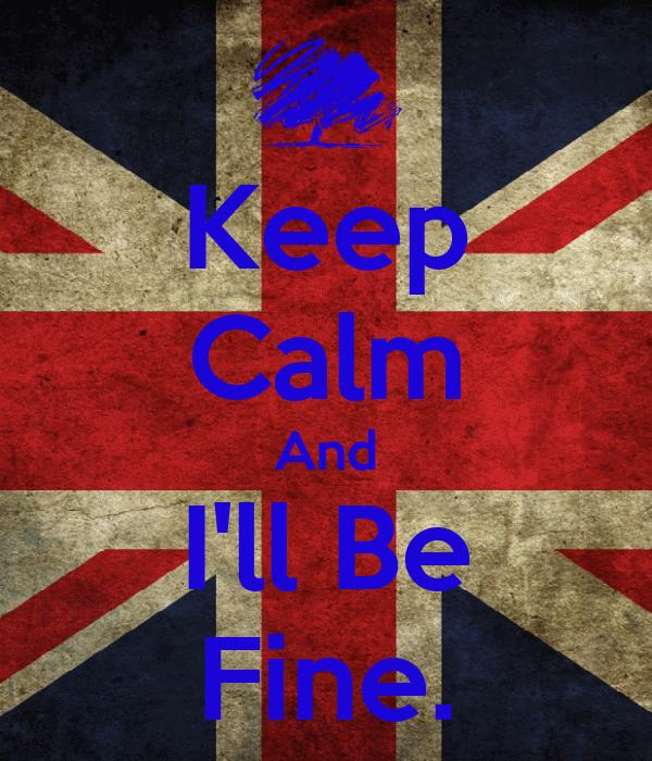 Keep Calm And I'll Be Fine.