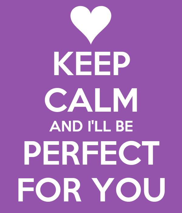 KEEP CALM AND I'LL BE PERFECT FOR YOU