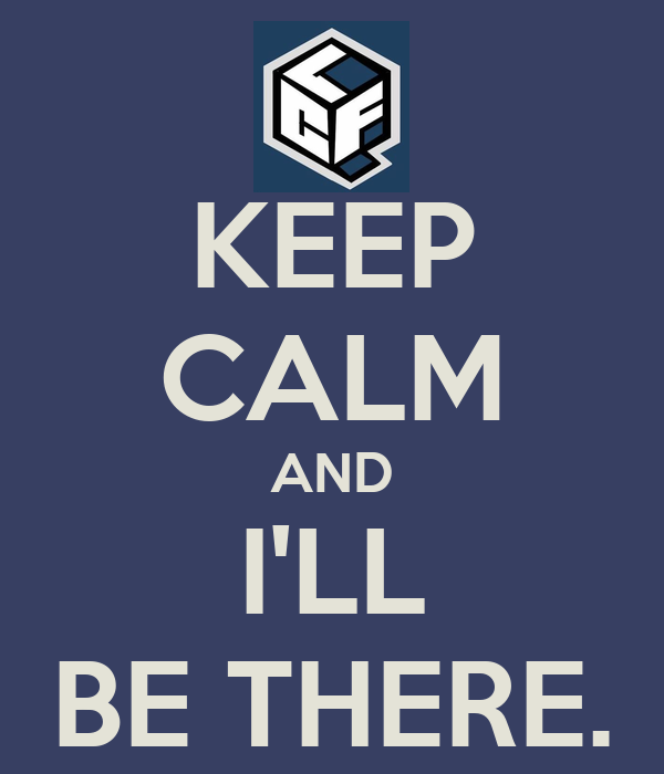 KEEP CALM AND I'LL BE THERE.