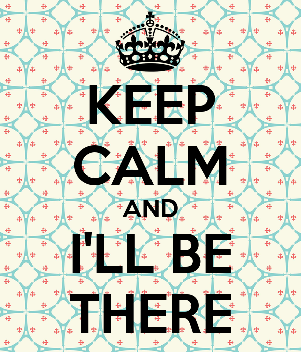 KEEP CALM AND I'LL BE THERE
