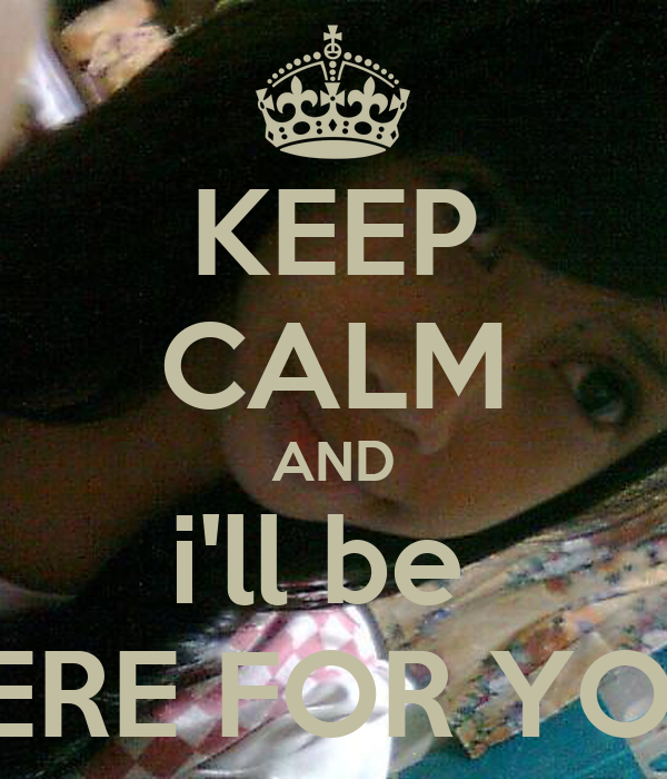 KEEP CALM AND i'll be  THERE FOR YOU!!!