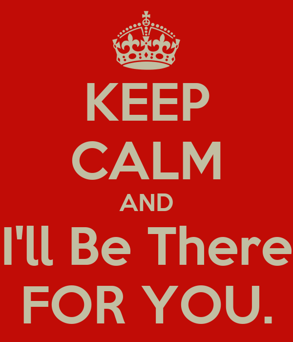 KEEP CALM AND I'll Be There FOR YOU.