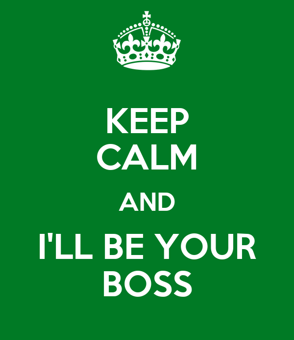 KEEP CALM AND I'LL BE YOUR BOSS