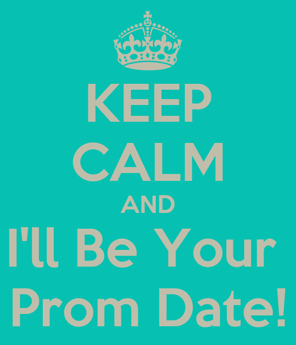 KEEP CALM AND I'll Be Your  Prom Date!