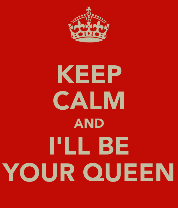 KEEP CALM AND I'LL BE YOUR QUEEN