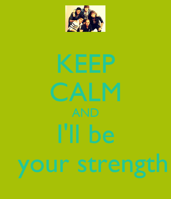 KEEP CALM AND I'll be        your strength