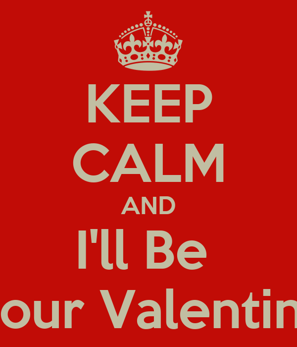 KEEP CALM AND I'll Be  Your Valentine