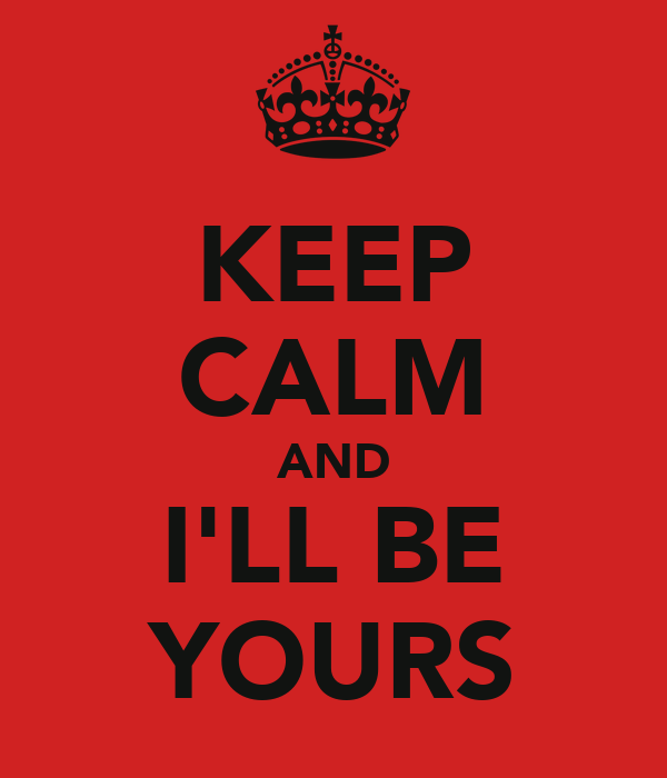 KEEP CALM AND I'LL BE YOURS