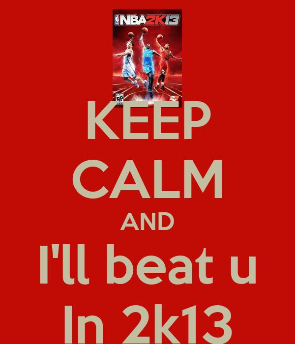 KEEP CALM AND I'll beat u In 2k13