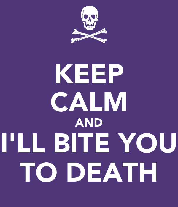 KEEP CALM AND I'LL BITE YOU TO DEATH
