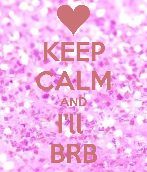 KEEP CALM AND I'll  BRB