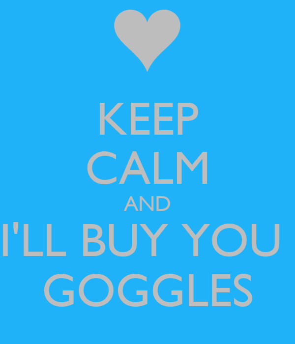 KEEP CALM AND I'LL BUY YOU  GOGGLES