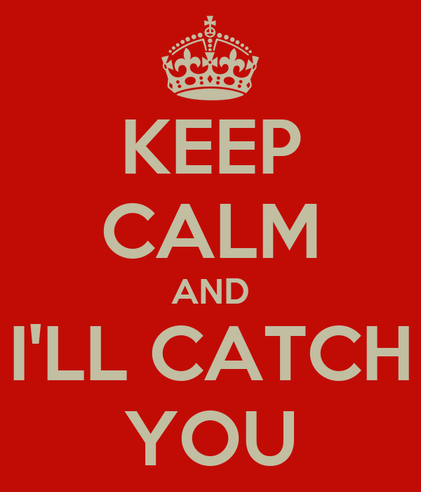 KEEP CALM AND I'LL CATCH YOU