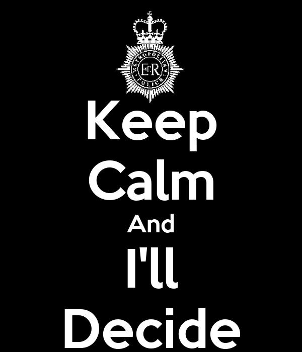 Keep Calm And I'll Decide