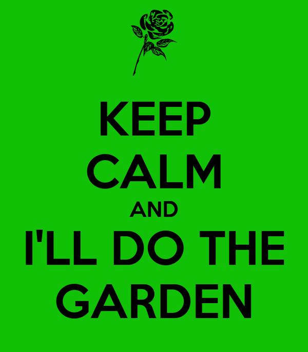 KEEP CALM AND I'LL DO THE GARDEN