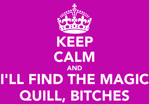 KEEP CALM AND I'LL FIND THE MAGIC QUILL, BITCHES