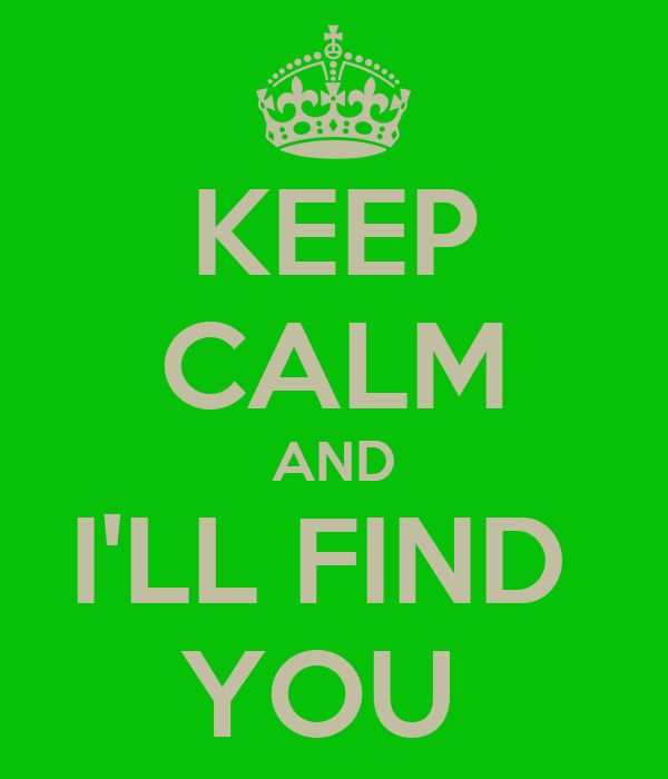 KEEP CALM AND I'LL FIND  YOU