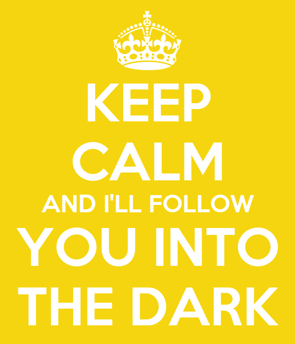 KEEP CALM AND I'LL FOLLOW YOU INTO THE DARK