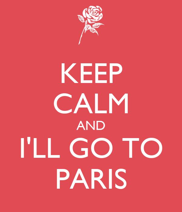 KEEP CALM AND I'LL GO TO PARIS