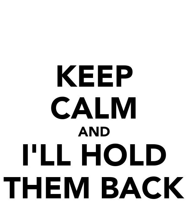 KEEP CALM AND I'LL HOLD THEM BACK