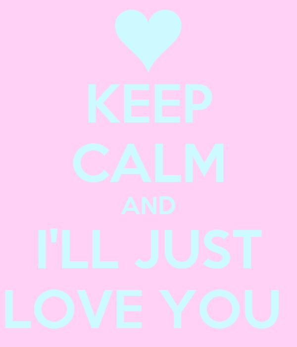 KEEP CALM AND I'LL JUST LOVE YOU