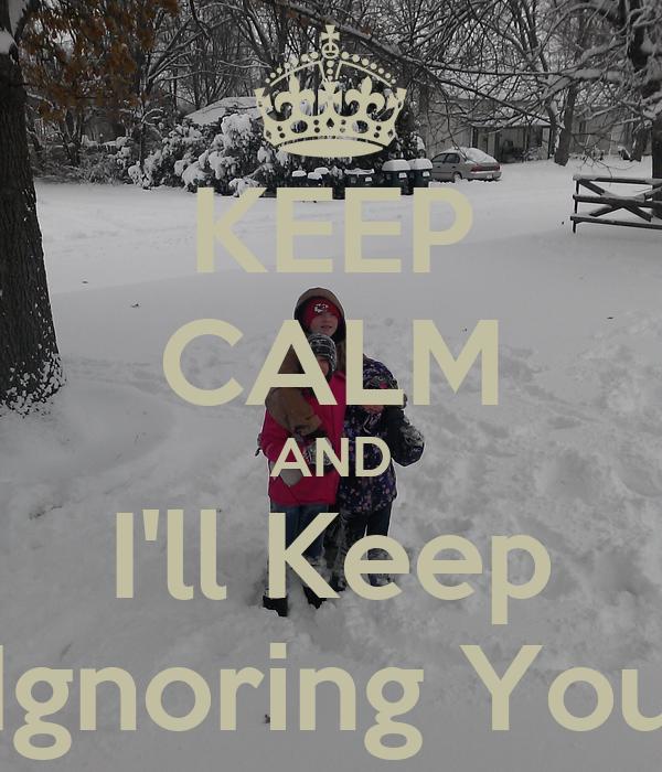 KEEP CALM AND I'll Keep Ignoring You