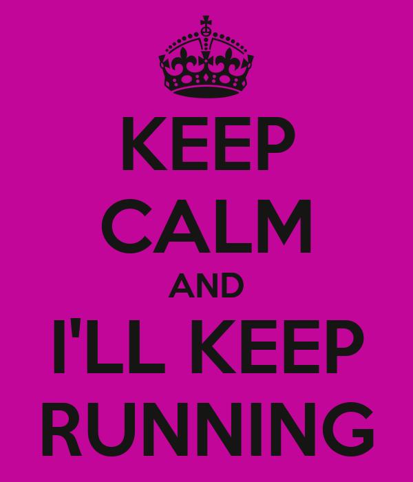 KEEP CALM AND I'LL KEEP RUNNING
