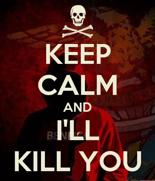 KEEP CALM AND I'LL KILL YOU