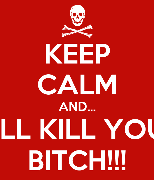 KEEP CALM AND... I'LL KILL YOU BITCH!!!