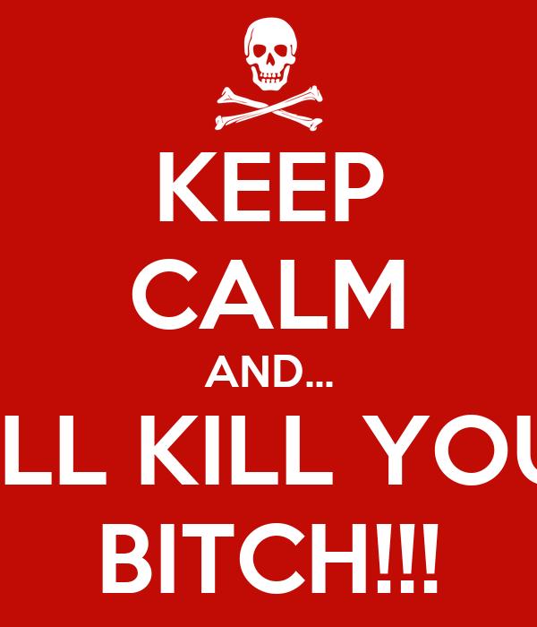 KEEP CALM AND... I'LL KILL YOU BITCH!!!