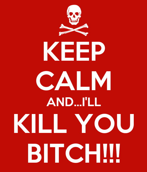 KEEP CALM AND...I'LL KILL YOU BITCH!!!