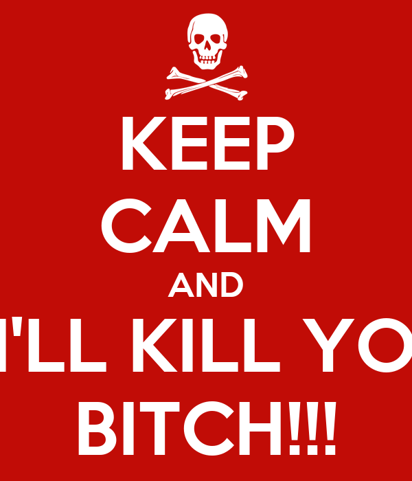 KEEP CALM AND ...I'LL KILL YOU BITCH!!!