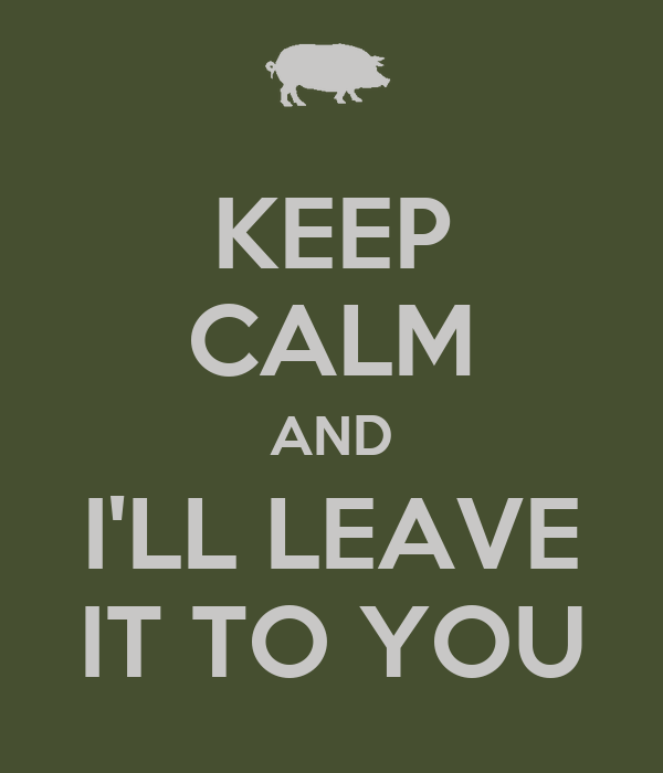 KEEP CALM AND I'LL LEAVE IT TO YOU