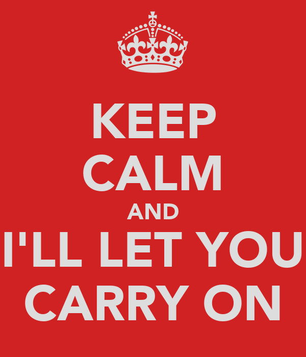 KEEP CALM AND I'LL LET YOU CARRY ON