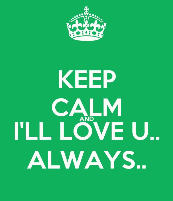 KEEP CALM AND I'LL LOVE U.. ALWAYS..