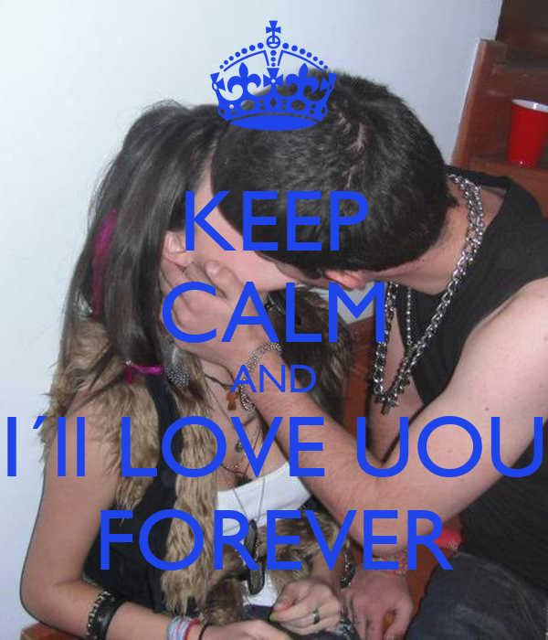 KEEP CALM AND I´ll LOVE UOU FOREVER