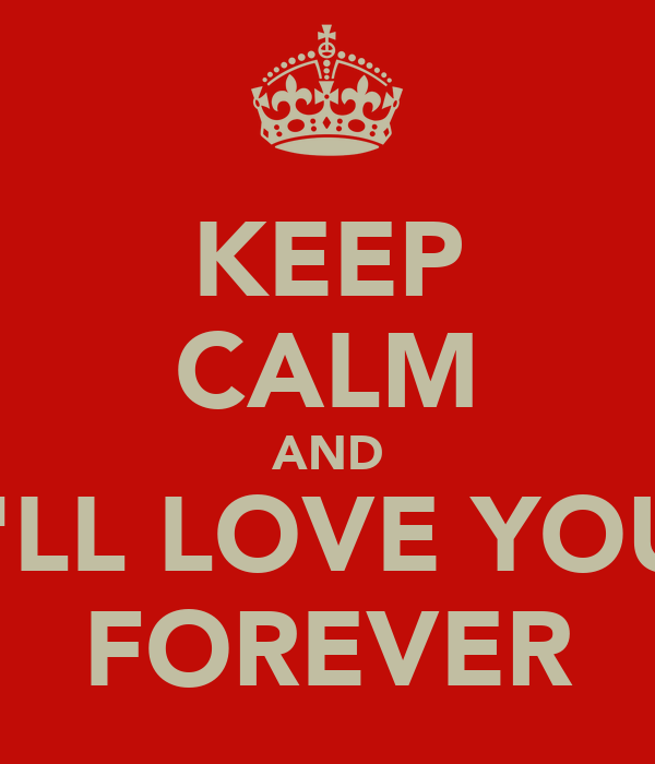 KEEP CALM AND I'LL LOVE YOU FOREVER