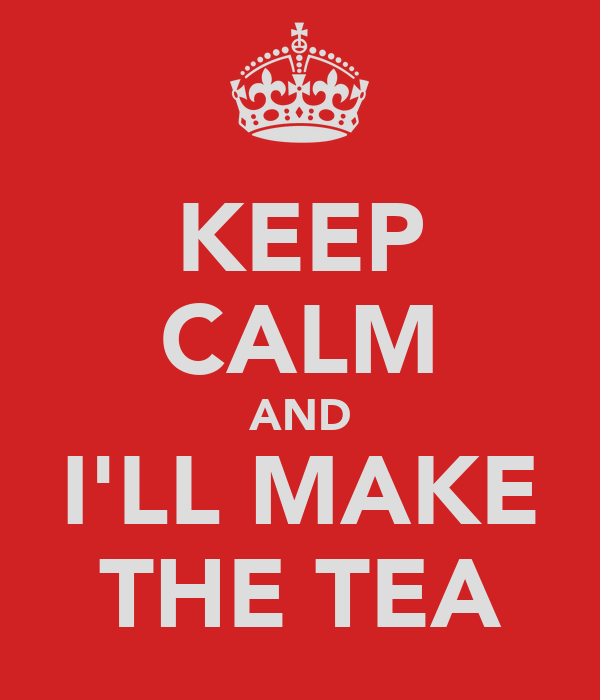 KEEP CALM AND I'LL MAKE THE TEA