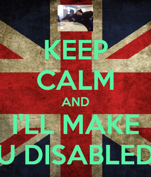 KEEP CALM AND I'LL MAKE U DISABLED