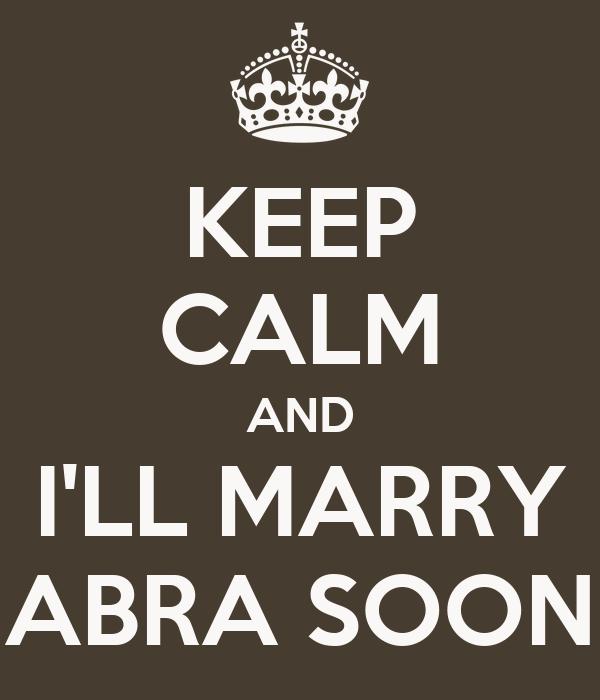 KEEP CALM AND I'LL MARRY ABRA SOON