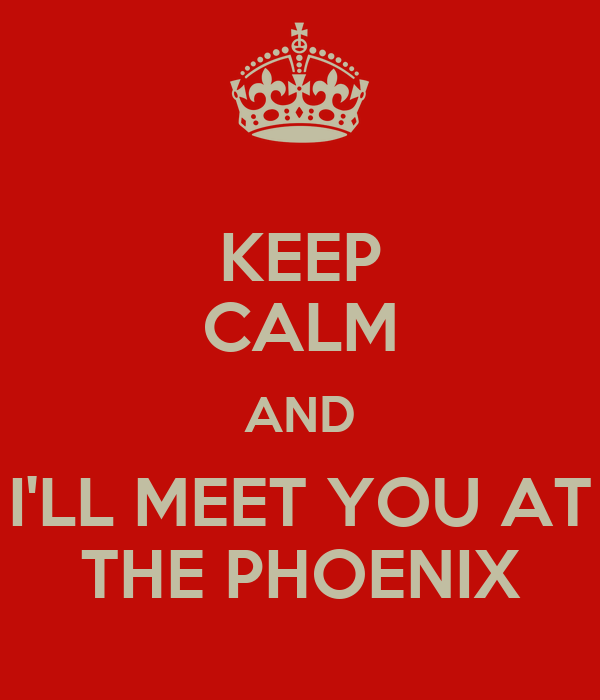 KEEP CALM AND I'LL MEET YOU AT THE PHOENIX