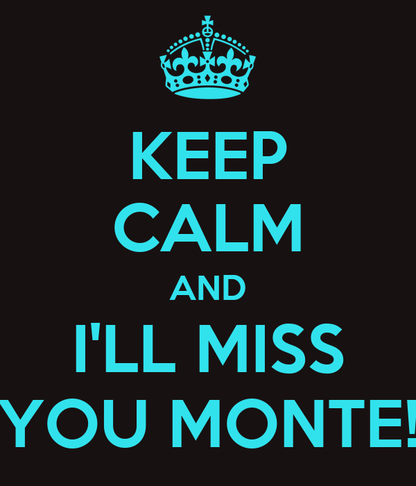 KEEP CALM AND I'LL MISS YOU MONTE!