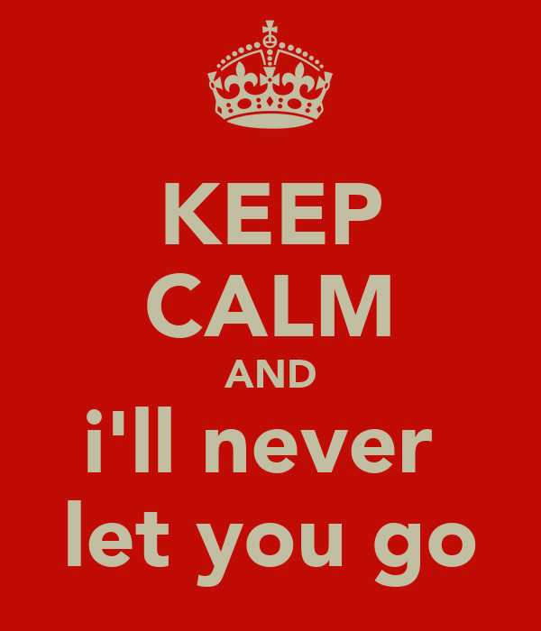 KEEP CALM AND i'll never  let you go