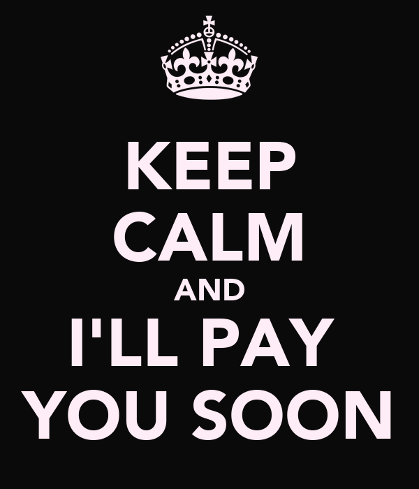 KEEP CALM AND I'LL PAY  YOU SOON
