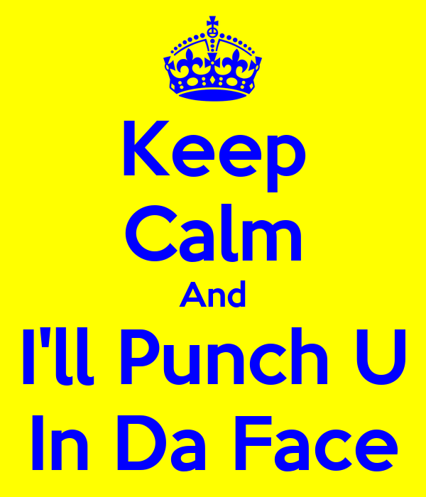 Keep Calm And I'll Punch U In Da Face