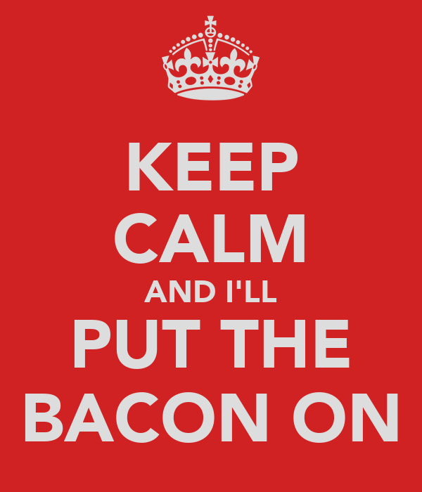 KEEP CALM AND I'LL PUT THE BACON ON