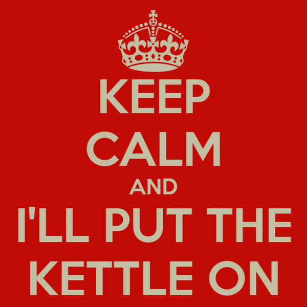 KEEP CALM AND I'LL PUT THE KETTLE ON