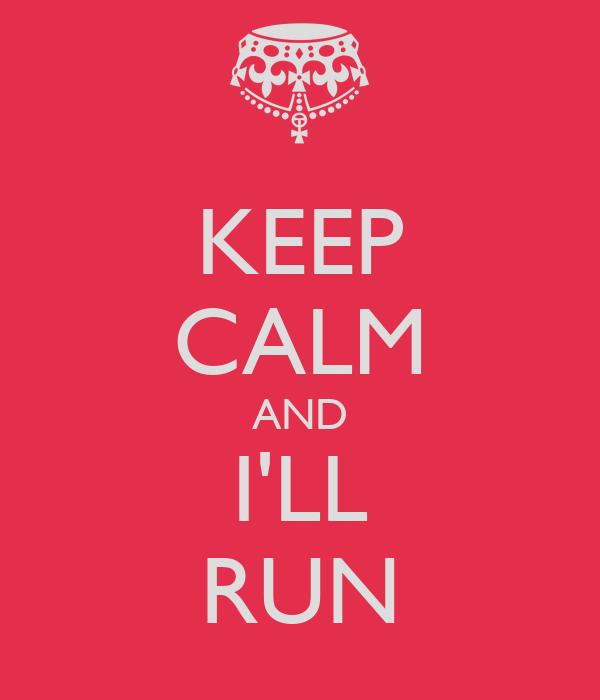 KEEP CALM AND I'LL RUN