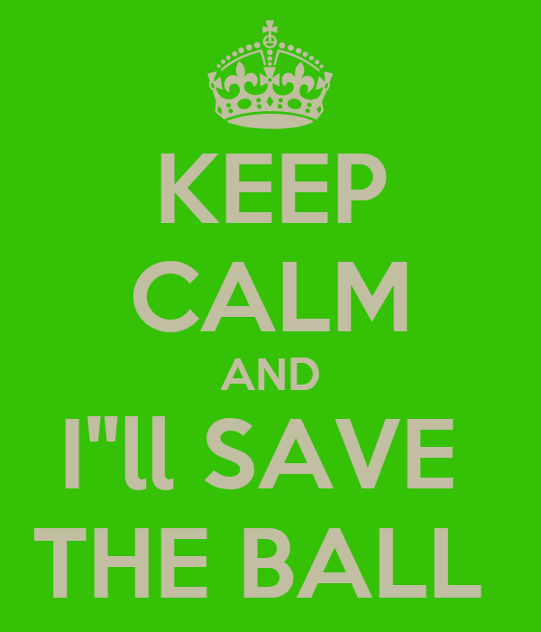 "KEEP CALM AND I""ll SAVE  THE BALL"